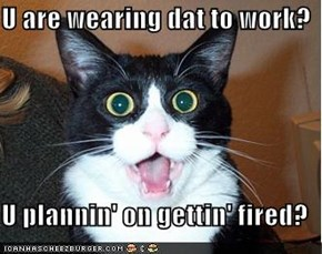 U are wearing dat to work?  U plannin' on gettin' fired?