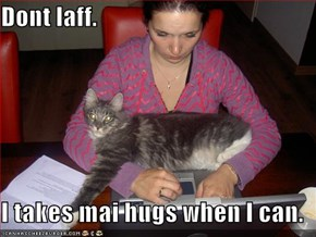 Dont laff.   I takes mai hugs when I can.
