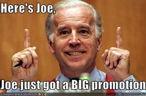 Here's Joe,  Joe just got a BIG promotion