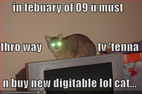 in febuary of 09 u must thro way                         tv 'tenna   n buy new digitable lol cat...