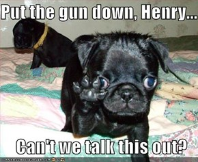 Put the gun down, Henry...  Can't we talk this out?