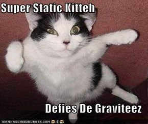 Super Static Kitteh  Defies De Graviteez