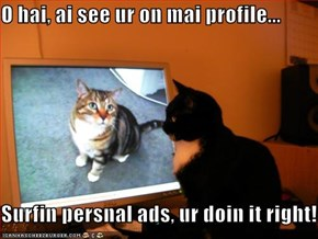O hai, ai see ur on mai profile...  Surfin persnal ads, ur doin it right!