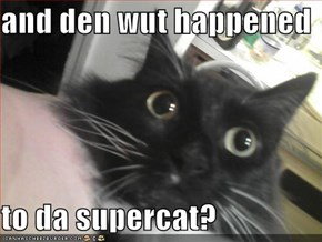 and den wut happened  to da supercat?