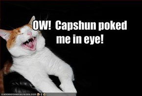 OW!  Capshun poked me in eye!