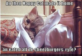 An then Happy Cat made it home  an eated all de cheezburgers, ryte?