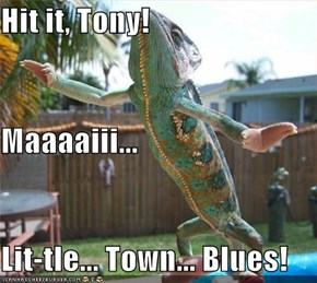 Hit it, Tony! Maaaaiii... Lit-tle... Town... Blues!