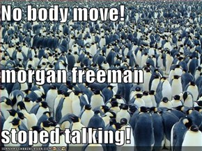 No body move! morgan freeman stoped talking!