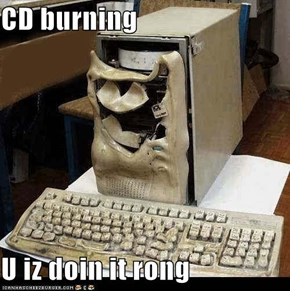 CD burning  U iz doin it rong