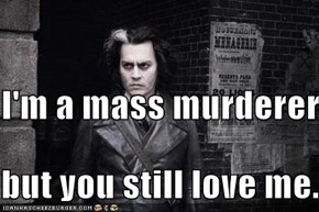 I'm a mass murderer,  but you still love me.