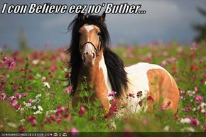 I con Believe eez no' Buther...