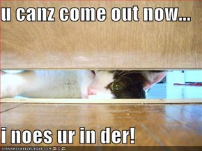 u canz come out now...  i noes ur in der!