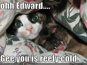 ohh Edward....  Gee,you is reely cold.
