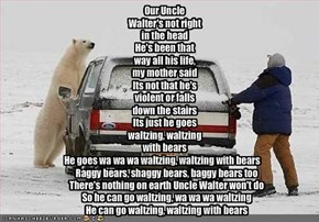 Our Uncle Walter's not right in the headHe's been that way all his life, my mother saidIts not that he's violent or falls down the stairsIts just he goes waltzing, waltzing with bears