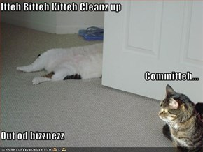 Itteh Bitteh Kitteh Cleanz up Committeh... Out od bizznezz