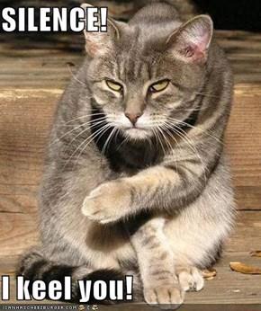 SILENCE!  I keel you!