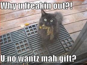 Why u freakin out?!  U no wantz mah gift?