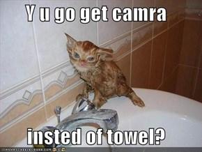 Y u go get camra  insted of towel?