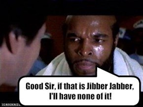 Good Sir, if that is Jibber Jabber,