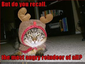But do you recall   the most angry reindeer of all?