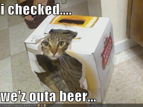 i checked....  we'z outa beer...
