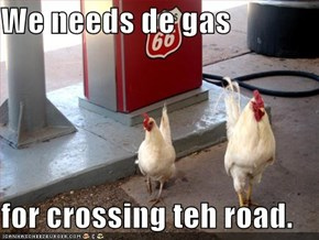 We needs de gas  for crossing teh road.
