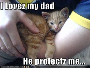 I Lovez my dad  He protectz me...