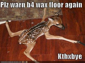 Plz warn b4 wax floor again  Kthxbye
