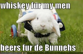 whiskey fur my men  beers fur de Bunnehs