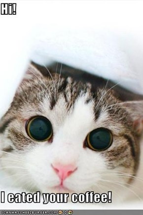 Hi!  I eated your coffee!