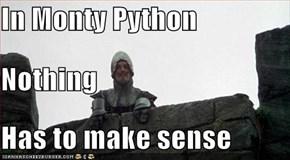 In Monty Python Nothing Has to make sense