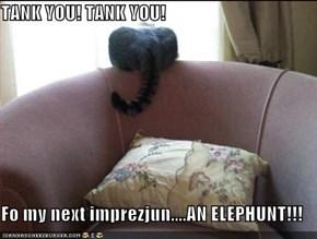 TANK YOU! TANK YOU!  Fo my next imprezjun....AN ELEPHUNT!!!