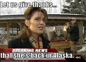 Let us give thanks...  that she's back in Alaska.