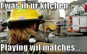 I was in ur kitchen  Playing wif matches...