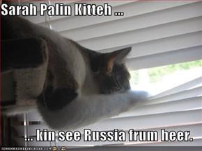 Sarah Palin Kitteh ...  ... kin see Russia frum heer.