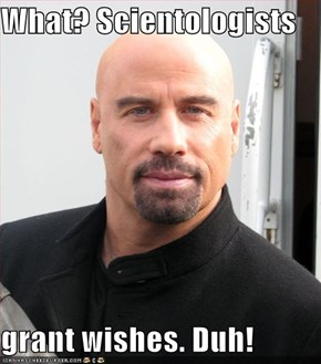 What? Scientologists  grant wishes. Duh!