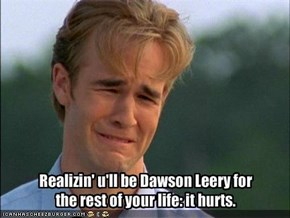 Realizin' u'll be Dawson Leery for the rest of your life: it hurts.