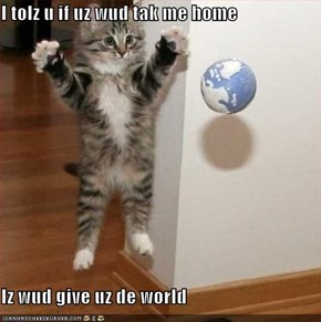 I tolz u if uz wud tak me home  Iz wud give uz de world