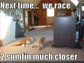 Next time...  we race   2 sumfin much closer