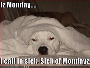 Iz Monday....  I call in sick. Sick of Mondayz.