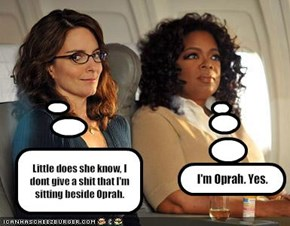 Little does she know, I dont give a shit that I'm sitting beside Oprah.