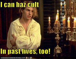 I can haz cult  In past lives, too!