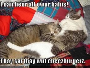 I can heer all owur babis!  Thay sai thay wnt cheezburgerz.