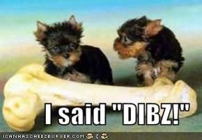 "I said ""DIBZ!"""