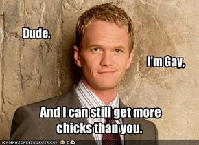 And I can still get more chicks than you.
