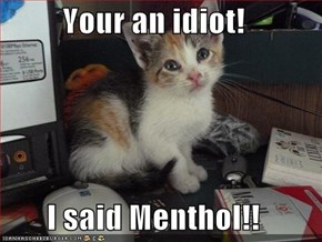 Your an idiot!  I said Menthol!!