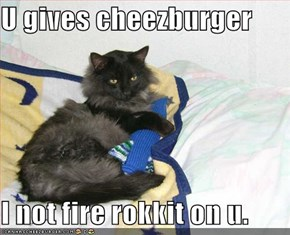 U gives cheezburger  I not fire rokkit on u.