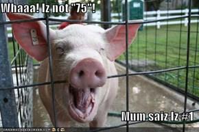 """Whaaa! Iz not """"75""""!  Mum saiz Iz #1"""