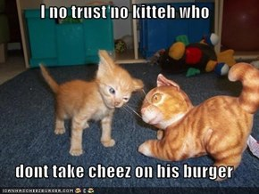 I no trust no kitteh who  dont take cheez on his burger