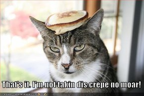 That's it. I'm not takin dis crepe no moar!